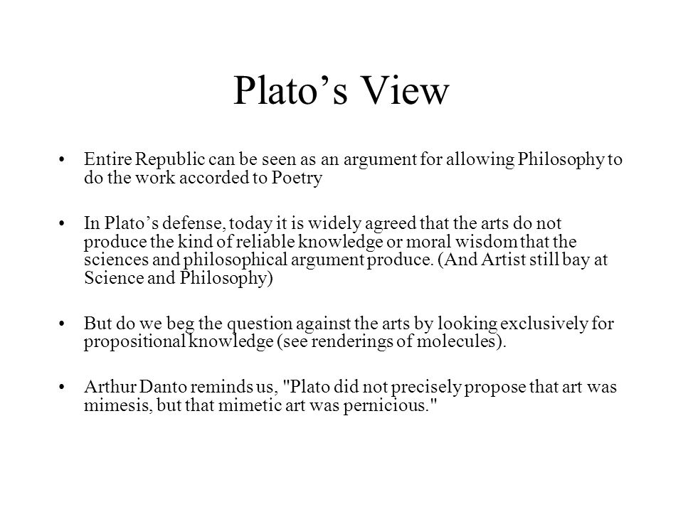 Platos View Entire Republic can be seen as an argument for allowing Philosophy to do the work accorded to Poetry In Platos defense, today it is widely agreed that the arts do not produce the kind of reliable knowledge or moral wisdom that the sciences and philosophical argument produce.