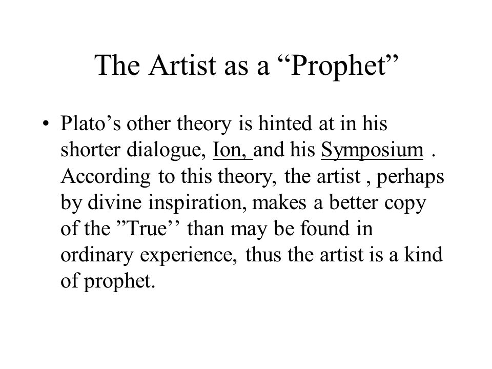 The Artist as a Prophet Platos other theory is hinted at in his shorter dialogue, Ion, and his Symposium.