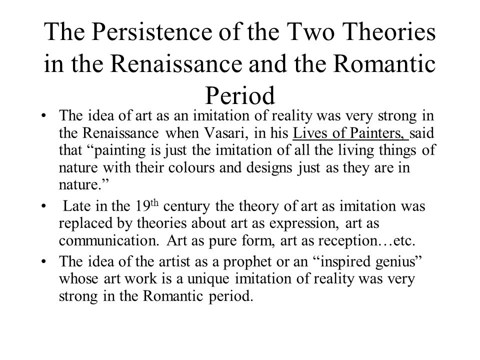 The Persistence of the Two Theories in the Renaissance and the Romantic Period The idea of art as an imitation of reality was very strong in the Renaissance when Vasari, in his Lives of Painters, said that painting is just the imitation of all the living things of nature with their colours and designs just as they are in nature.