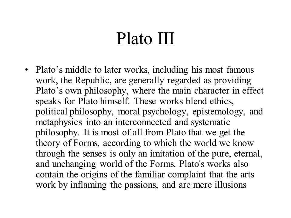 Plato III Platos middle to later works, including his most famous work, the Republic, are generally regarded as providing Platos own philosophy, where the main character in effect speaks for Plato himself.