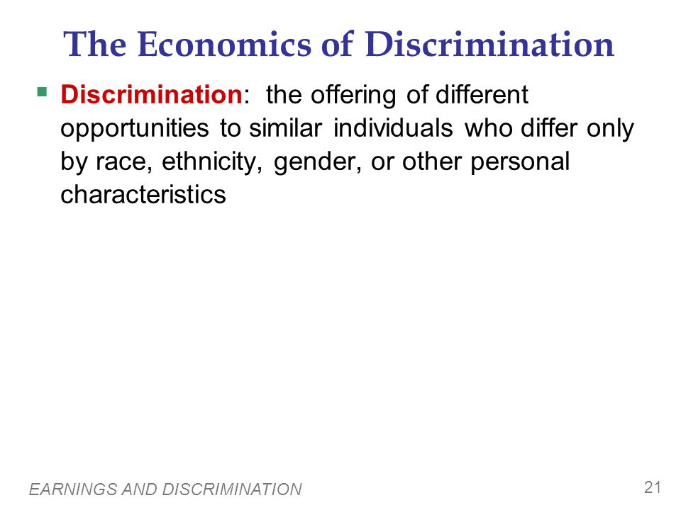EARNINGS AND DISCRIMINATION 21 The Economics of Discrimination Discrimination: the offering of different opportunities to similar individuals who diff