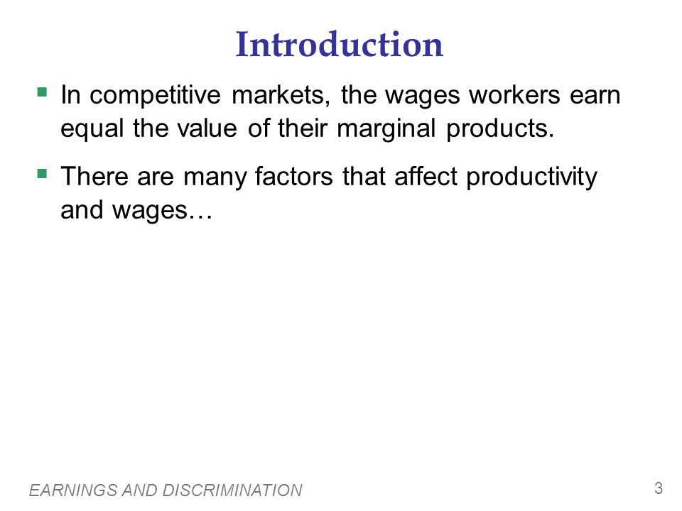 EARNINGS AND DISCRIMINATION 3 Introduction In competitive markets, the wages workers earn equal the value of their marginal products. There are many f