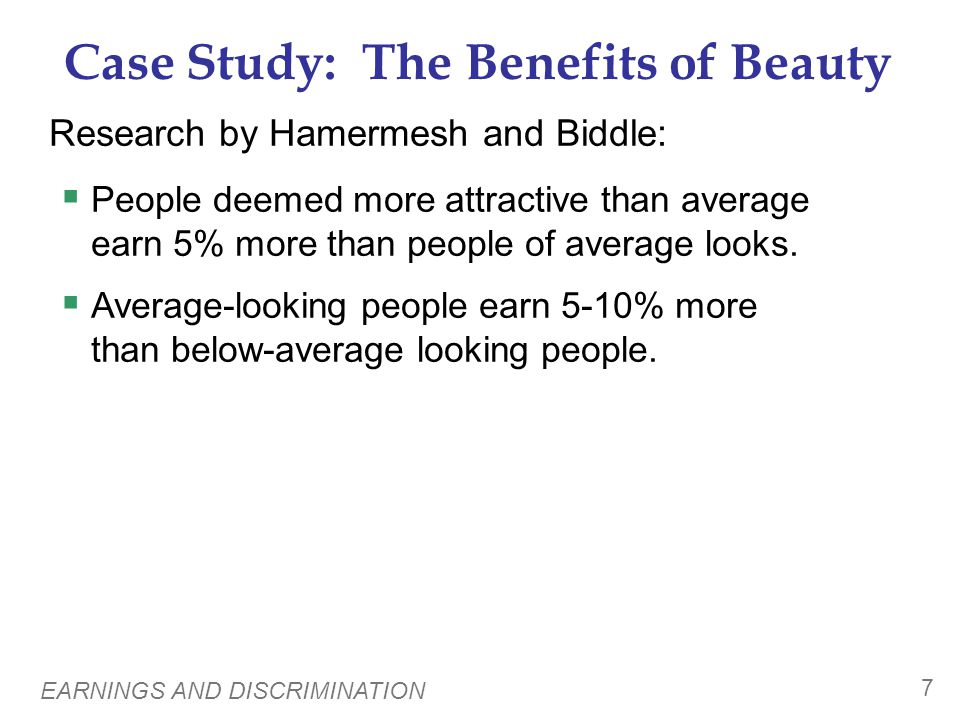 EARNINGS AND DISCRIMINATION 7 Case Study: The Benefits of Beauty Research by Hamermesh and Biddle: People deemed more attractive than average earn 5%