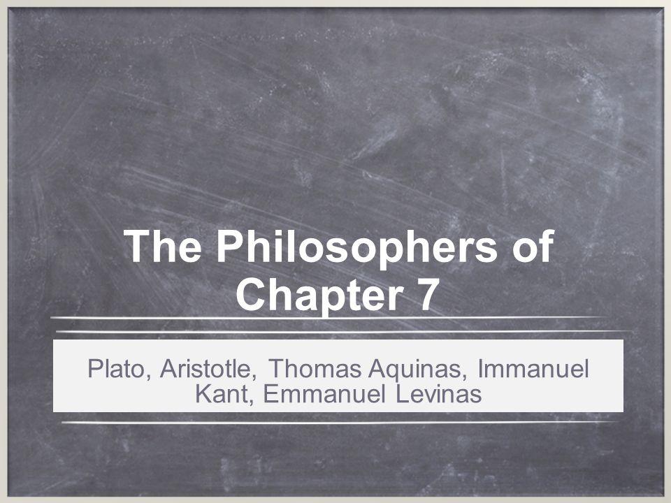 The Philosophers of Chapter 7 Plato, Aristotle, Thomas Aquinas, Immanuel Kant, Emmanuel Levinas