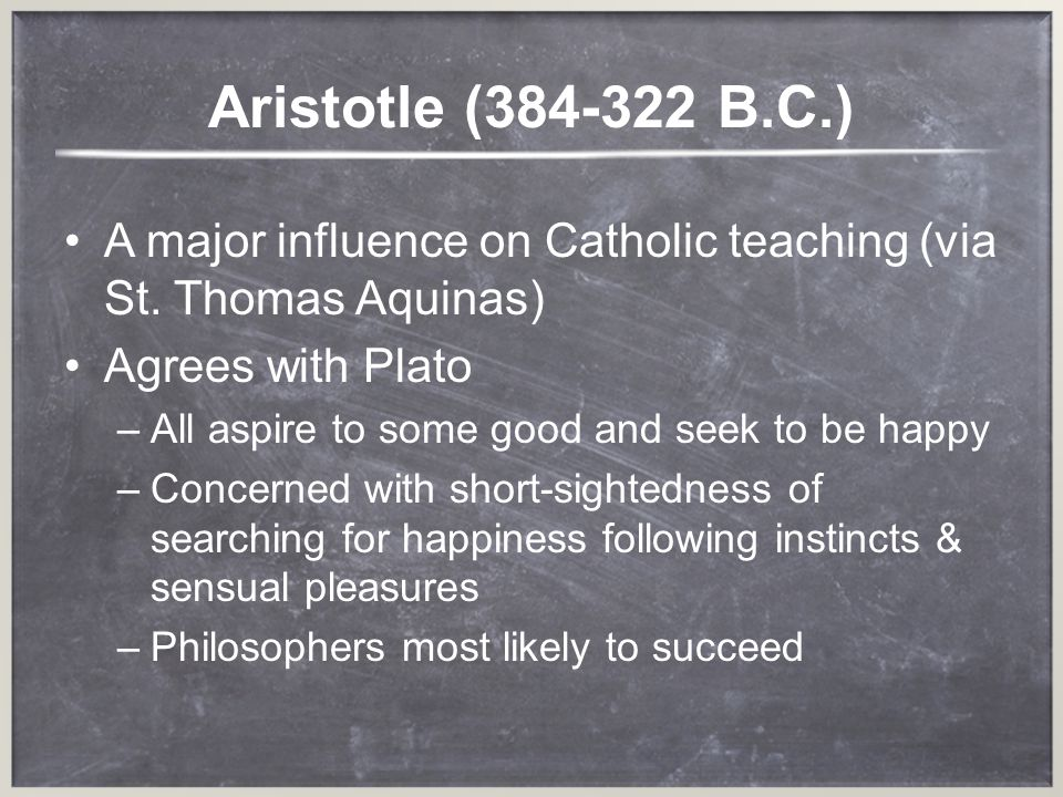 Aristotle (384-322 B.C.) A major influence on Catholic teaching (via St. Thomas Aquinas) Agrees with Plato –A–All aspire to some good and seek to be h