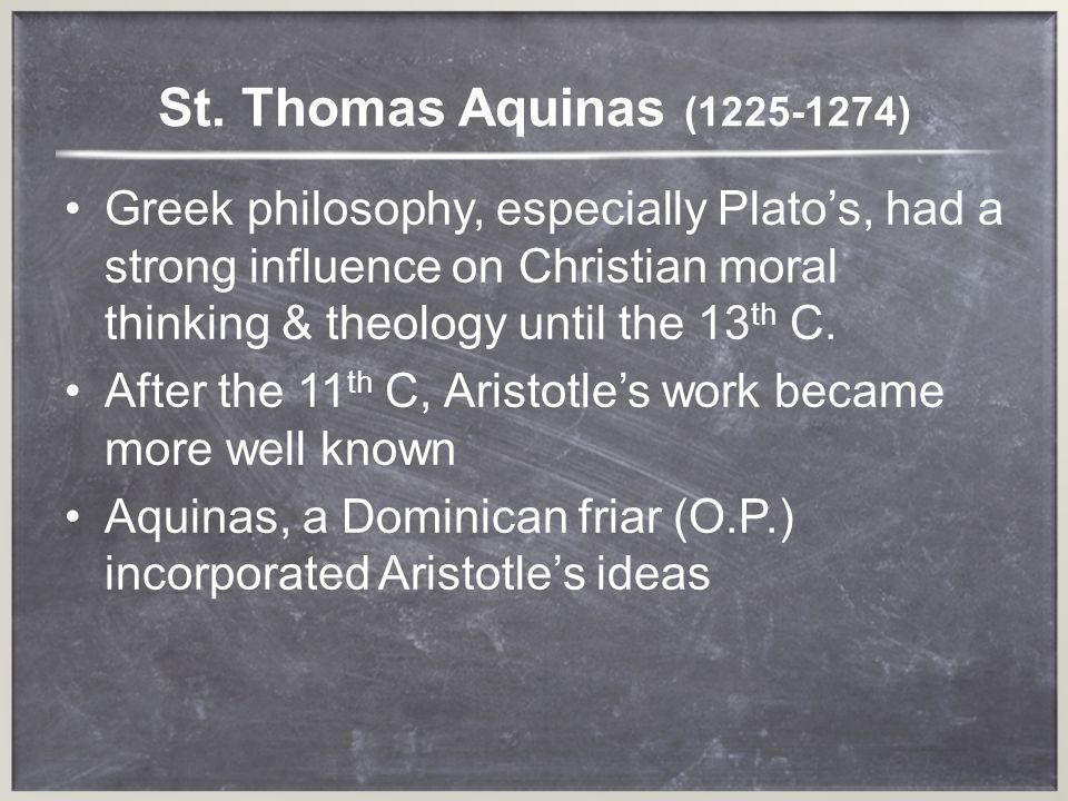 St. Thomas Aquinas (1225-1274) Greek philosophy, especially Platos, had a strong influence on Christian moral thinking & theology until the 13 th C. A