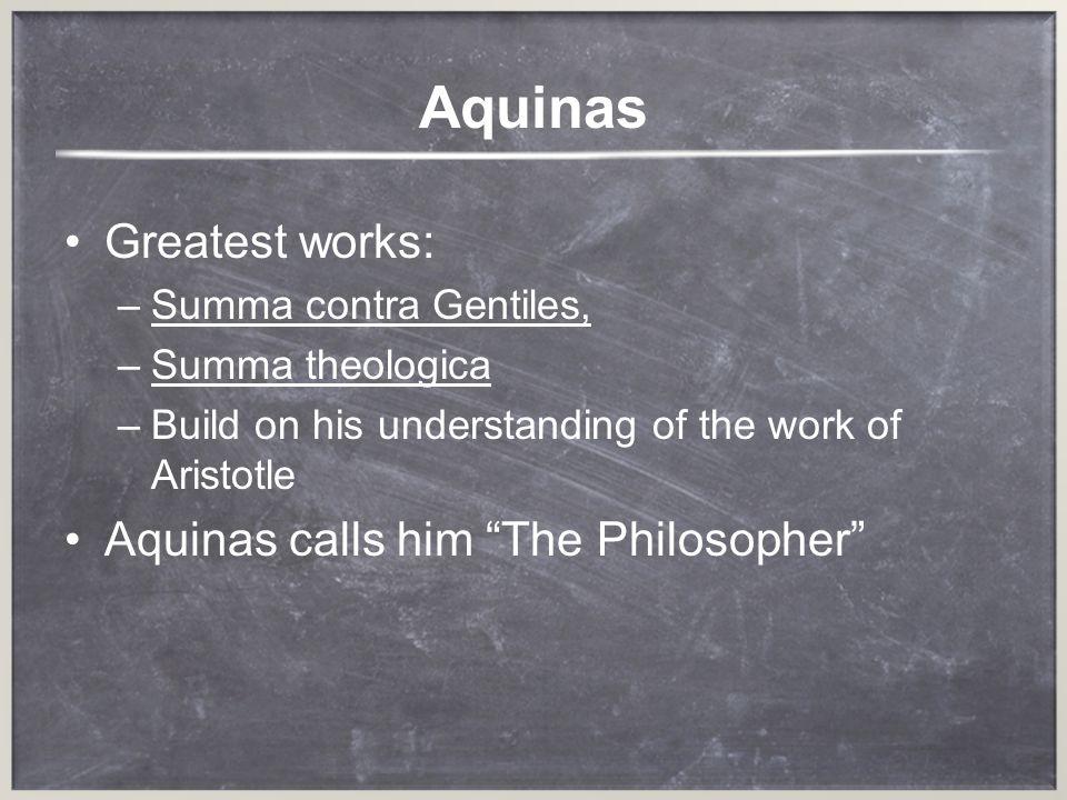 Aquinas Greatest works: –S–Summa contra Gentiles, –S–Summa theologica –B–Build on his understanding of the work of Aristotle Aquinas calls him The Phi