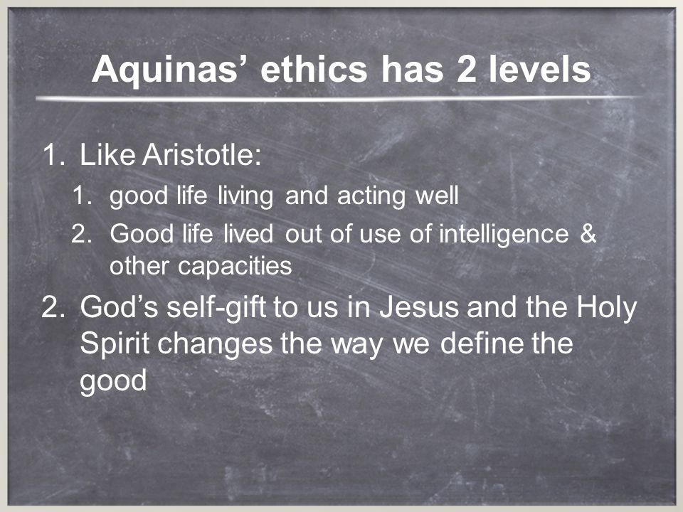 Aquinas ethics has 2 levels 1.Like Aristotle: 1.good life living and acting well 2.Good life lived out of use of intelligence & other capacities ods s