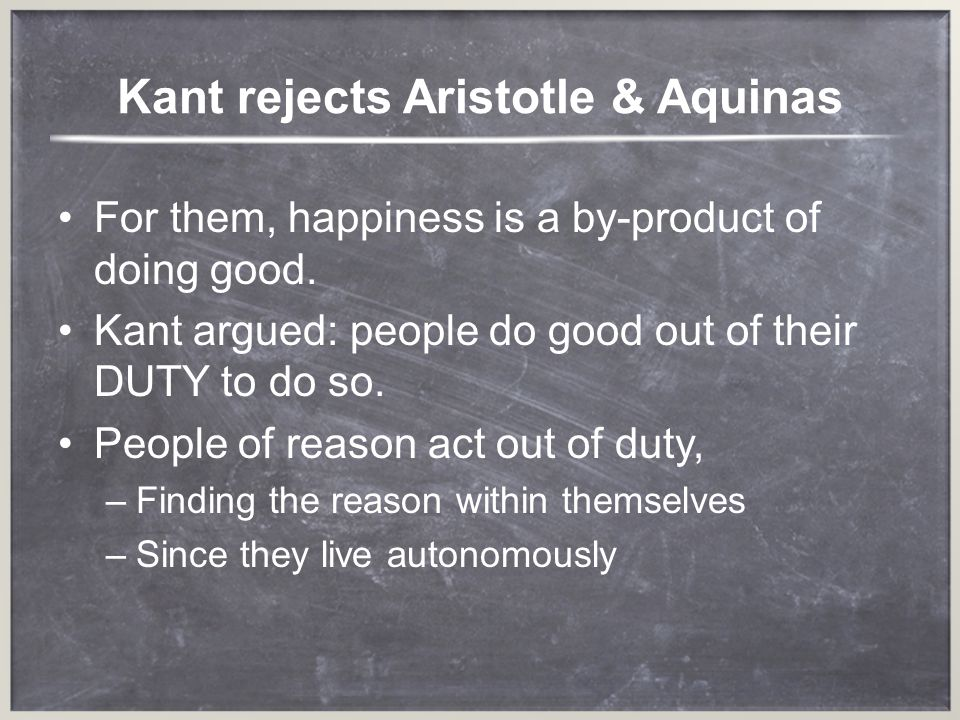 Kant rejects Aristotle & Aquinas For them, happiness is a by-product of doing good. Kant argued: people do good out of their DUTY to do so. People of