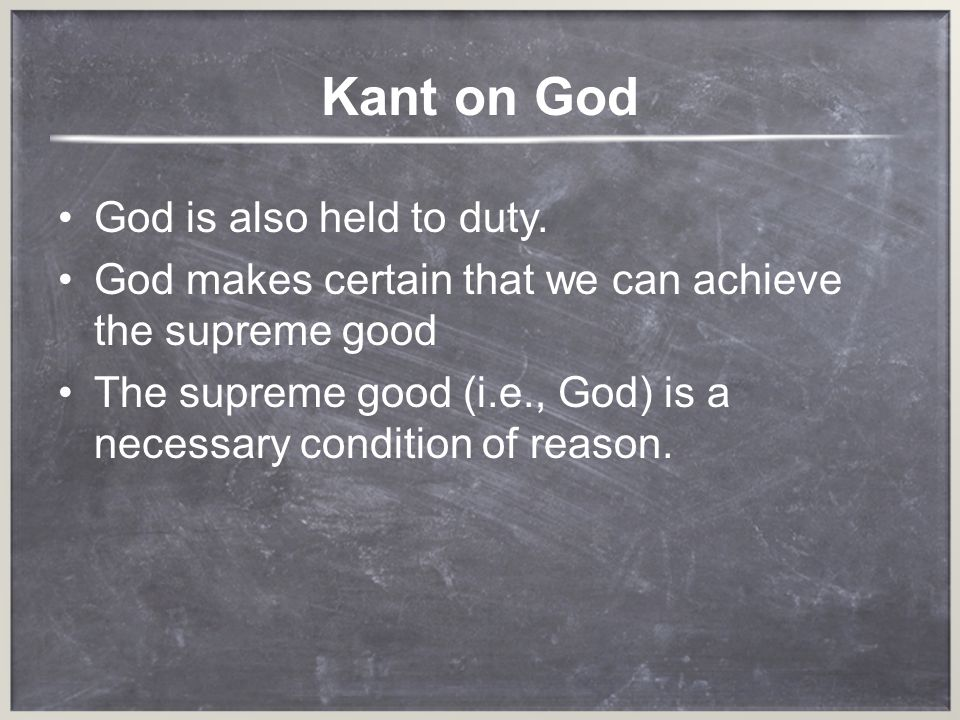 Kant on God God is also held to duty. God makes certain that we can achieve the supreme good The supreme good (i.e., God) is a necessary condition of