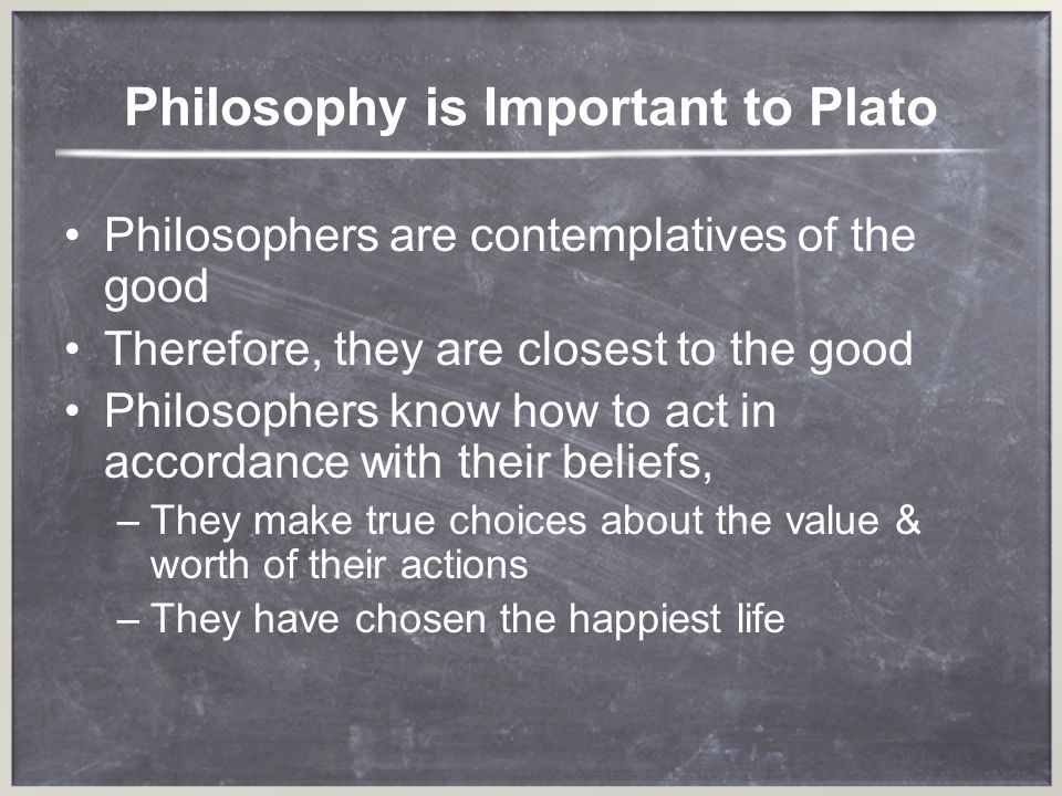 Philosophers are better Others are ruled by feelings –T–They measure actions by enjoyment not value Philosophers choose particular actions because they are true In The Republic, the ideal state is ruled by the philosopher king