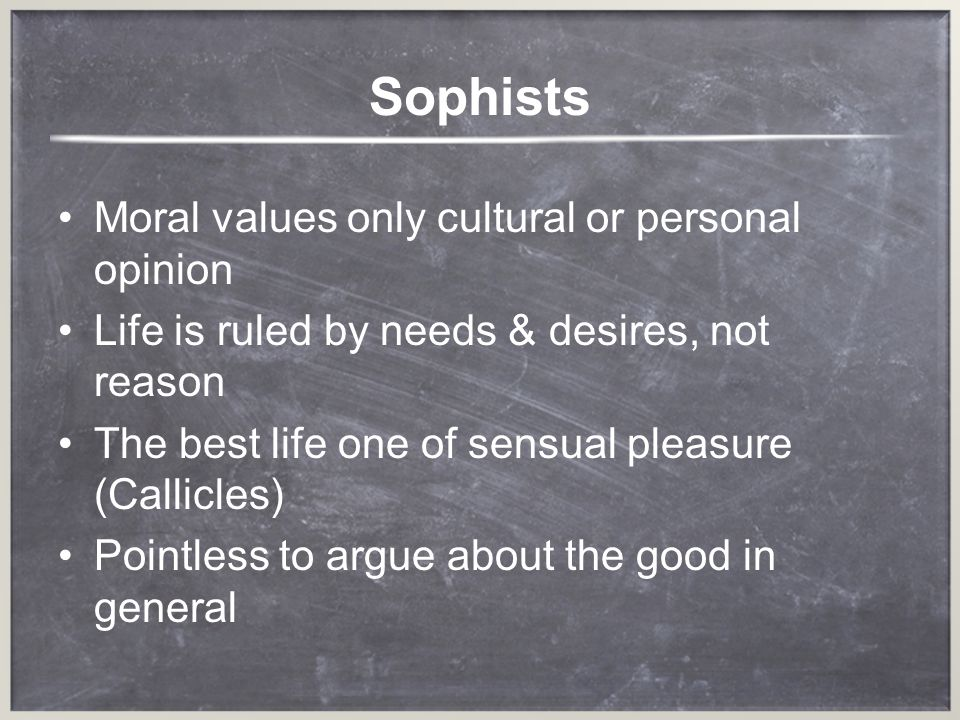 For Sophists Neither goodness, nor justice exists on its own, there are only good people or just people There was no need to think about moral principles or the good