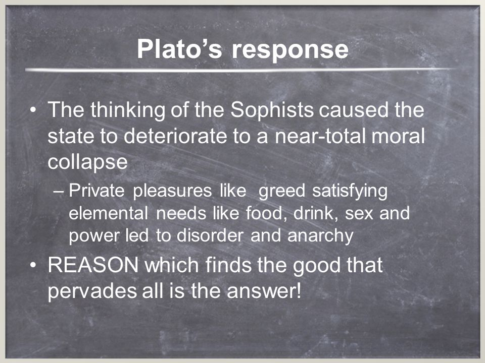 Platos response The thinking of the Sophists caused the state to deteriorate to a near-total moral collapse –P–Private pleasures like greed satisfying