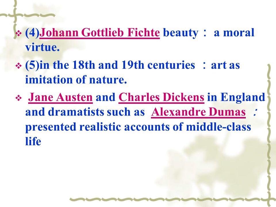 (4)Johann Gottlieb Fichte beauty a moral virtue.Johann Gottlieb Fichte (5)in the 18th and 19th centuries art as imitation of nature.