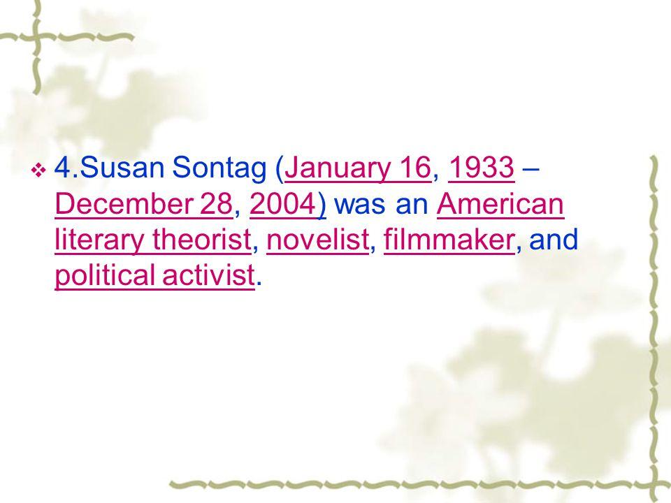 4.Susan Sontag (January 16, 1933 – December 28, 2004) was an American literary theorist, novelist, filmmaker, and political activist.January 161933 December 282004American literary theoristnovelistfilmmaker political activist