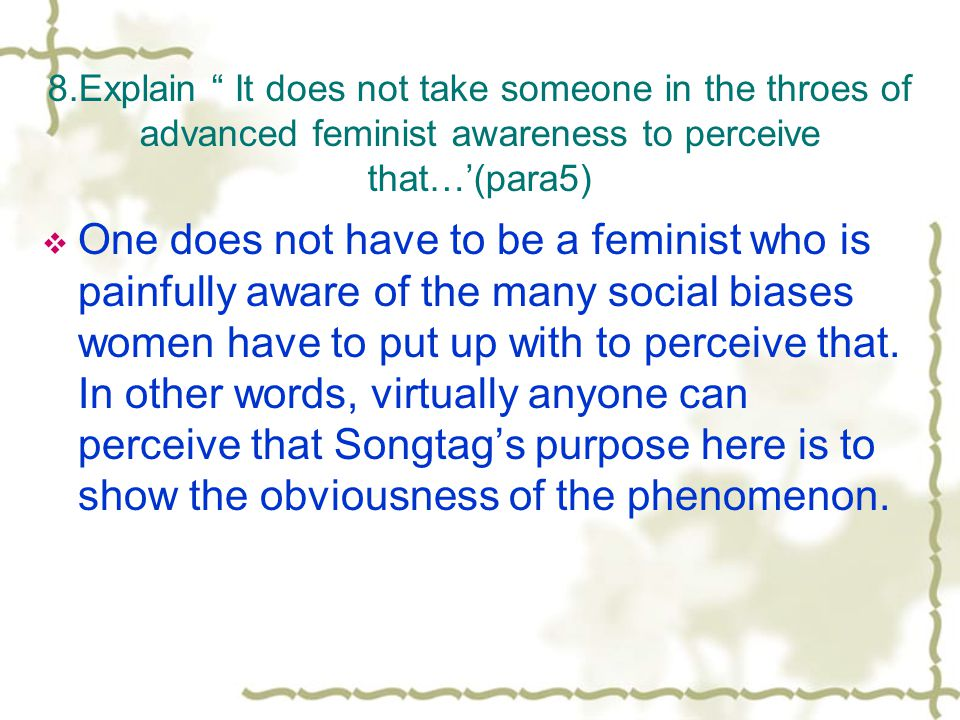 8.Explain It does not take someone in the throes of advanced feminist awareness to perceive that…(para5) One does not have to be a feminist who is painfully aware of the many social biases women have to put up with to perceive that.