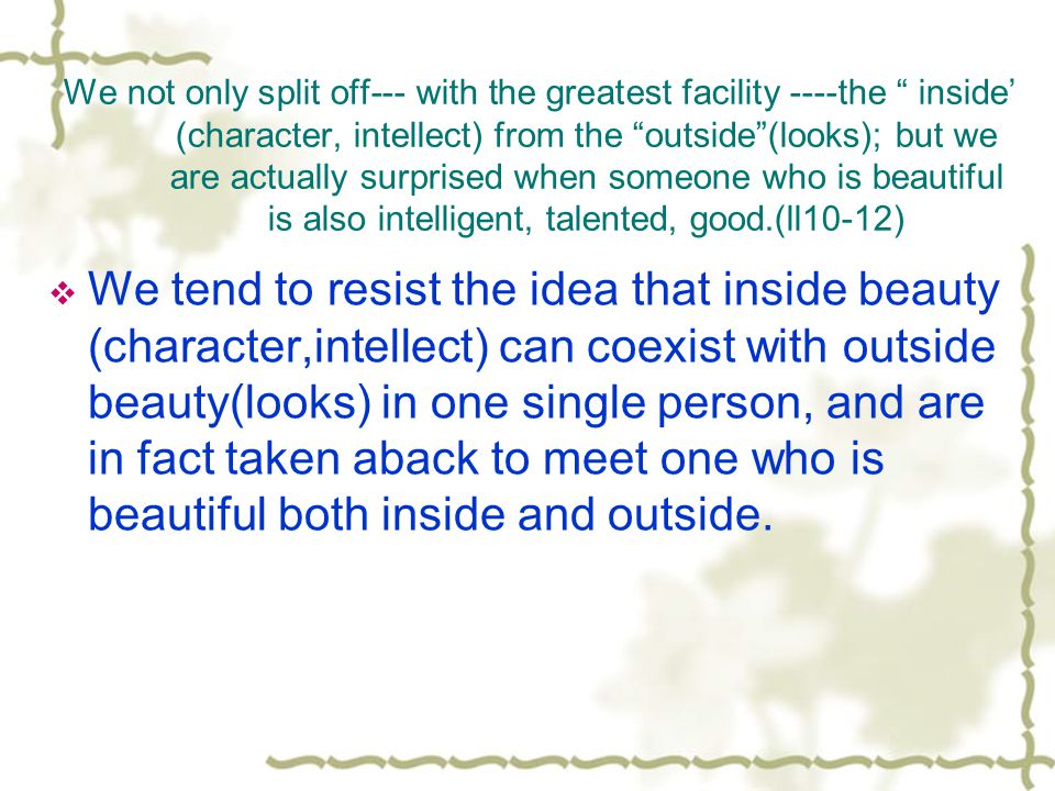 We not only split off--- with the greatest facility ----the inside (character, intellect) from the outside(looks); but we are actually surprised when someone who is beautiful is also intelligent, talented, good.(ll10-12) We tend to resist the idea that inside beauty (character,intellect) can coexist with outside beauty(looks) in one single person, and are in fact taken aback to meet one who is beautiful both inside and outside.