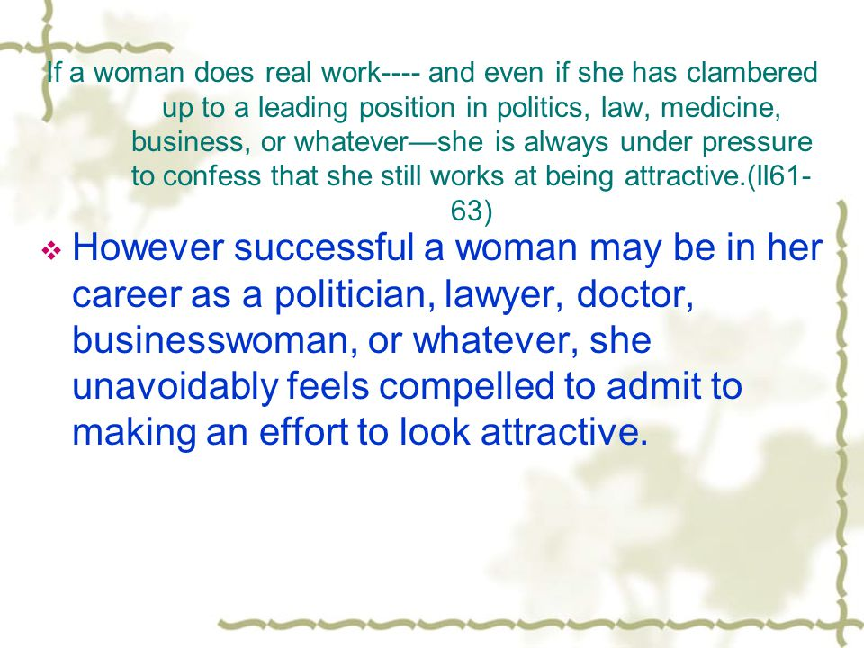 If a woman does real work---- and even if she has clambered up to a leading position in politics, law, medicine, business, or whatevershe is always under pressure to confess that she still works at being attractive.(ll61- 63) However successful a woman may be in her career as a politician, lawyer, doctor, businesswoman, or whatever, she unavoidably feels compelled to admit to making an effort to look attractive.
