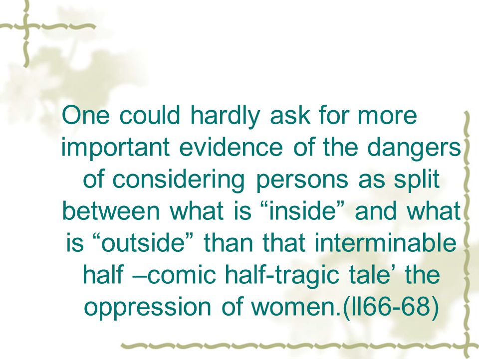 One could hardly ask for more important evidence of the dangers of considering persons as split between what is inside and what is outside than that interminable half –comic half-tragic tale the oppression of women.(ll66-68)