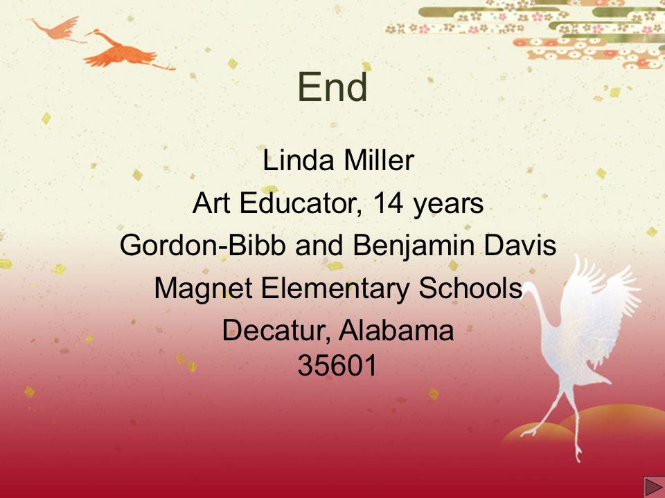 End Linda Miller Art Educator, 14 years Gordon-Bibb and Benjamin Davis Magnet Elementary Schools Decatur, Alabama 35601