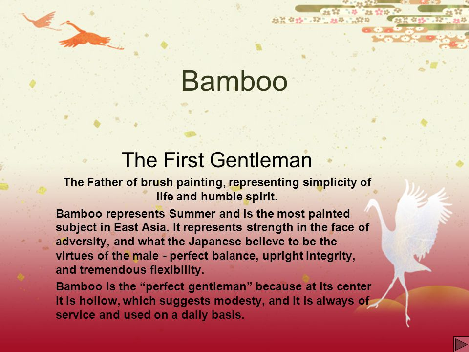 Bamboo The First Gentleman The Father of brush painting, representing simplicity of life and humble spirit. Bamboo represents Summer and is the most p
