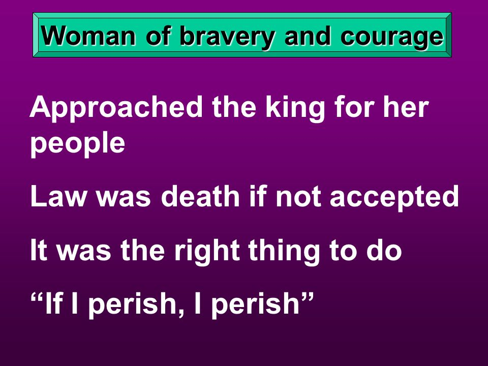 Woman of bravery and courage Approached the king for her people Law was death if not accepted It was the right thing to do If I perish, I perish