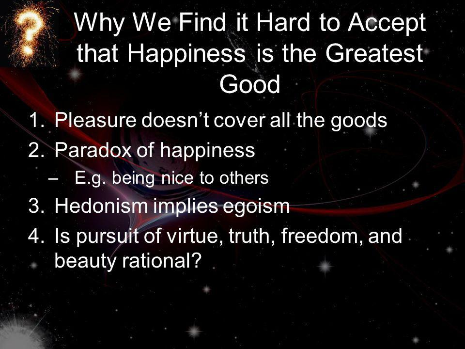 Why We Find it Hard to Accept that Happiness is the Greatest Good 1.Pleasure doesnt cover all the goods 2.Paradox of happiness –E.g.