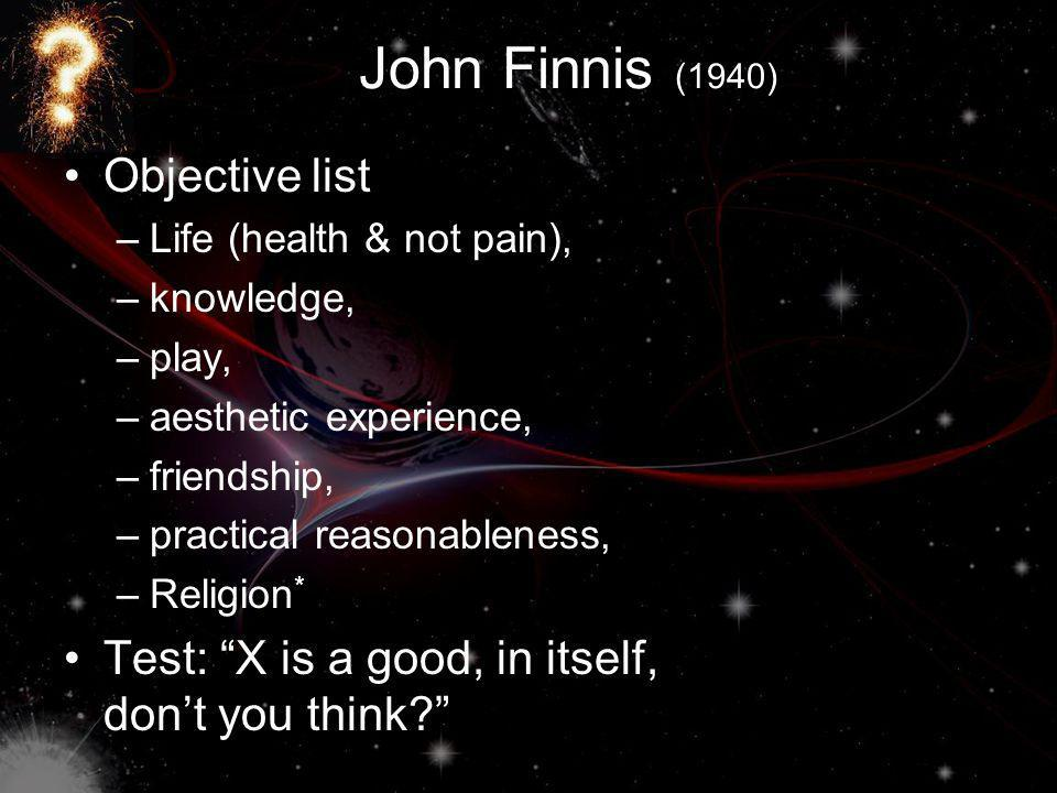 John Finnis (1940) Objective list –Life (health & not pain), –knowledge, –play, –aesthetic experience, –friendship, –practical reasonableness, –Religion * Test: X is a good, in itself, dont you think