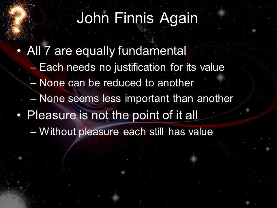 John Finnis Again All 7 are equally fundamental –Each needs no justification for its value –None can be reduced to another –None seems less important than another Pleasure is not the point of it all –Without pleasure each still has value
