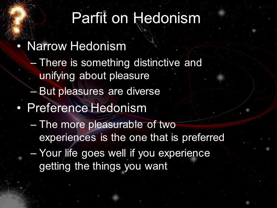 Parfit on Hedonism Narrow Hedonism –There is something distinctive and unifying about pleasure –But pleasures are diverse Preference Hedonism –The more pleasurable of two experiences is the one that is preferred –Your life goes well if you experience getting the things you want