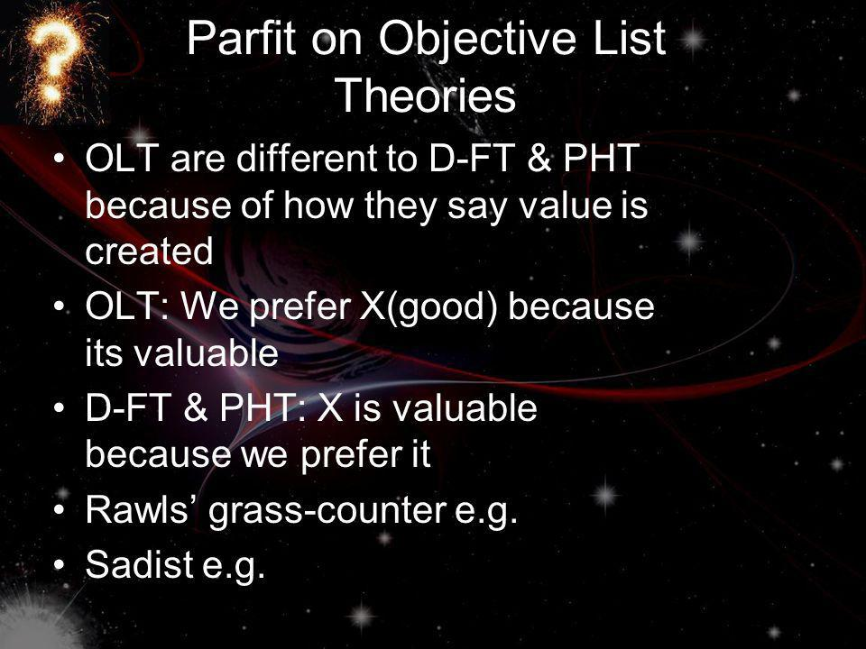 Parfit on Objective List Theories OLT are different to D-FT & PHT because of how they say value is created OLT: We prefer X(good) because its valuable D-FT & PHT: X is valuable because we prefer it Rawls grass-counter e.g.
