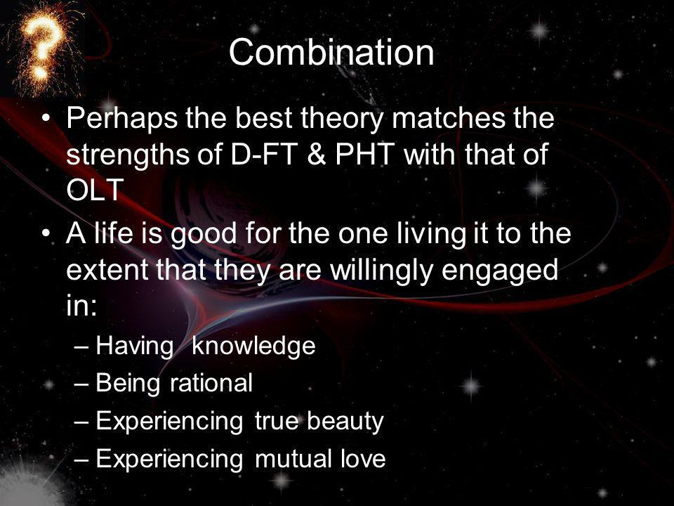 Combination Perhaps the best theory matches the strengths of D-FT & PHT with that of OLT A life is good for the one living it to the extent that they are willingly engaged in: –Having knowledge –Being rational –Experiencing true beauty –Experiencing mutual love