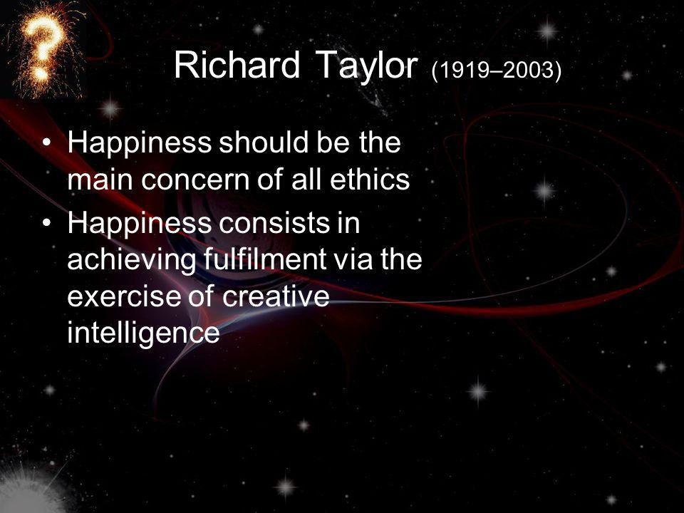Richard Taylor (1919–2003) Happiness should be the main concern of all ethics Happiness consists in achieving fulfilment via the exercise of creative intelligence