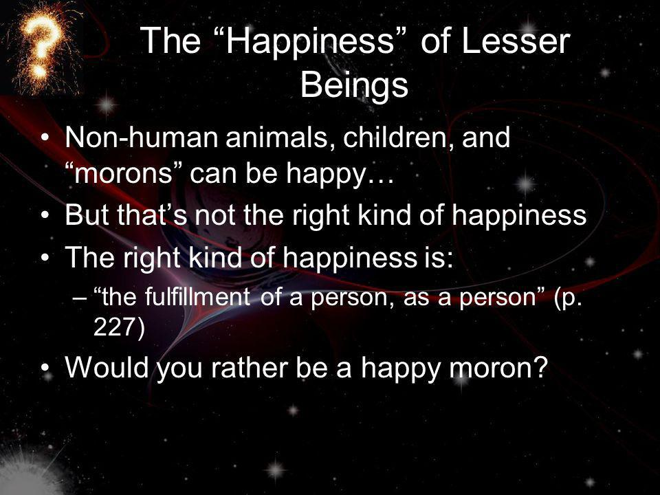 The Happiness of Lesser Beings Non-human animals, children, and morons can be happy… But thats not the right kind of happiness The right kind of happiness is: –the fulfillment of a person, as a person (p.