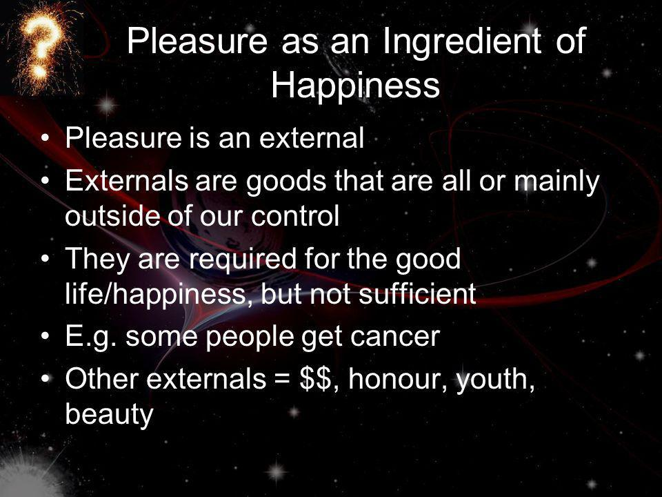 Pleasure as an Ingredient of Happiness Pleasure is an external Externals are goods that are all or mainly outside of our control They are required for the good life/happiness, but not sufficient E.g.