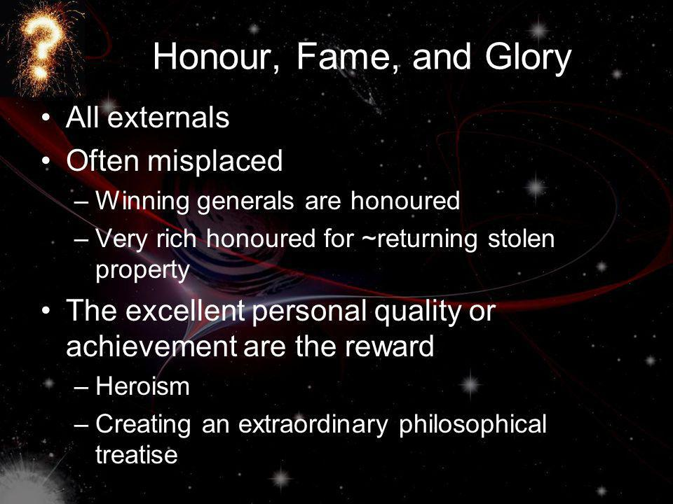Honour, Fame, and Glory All externals Often misplaced –Winning generals are honoured –Very rich honoured for ~returning stolen property The excellent personal quality or achievement are the reward –Heroism –Creating an extraordinary philosophical treatise