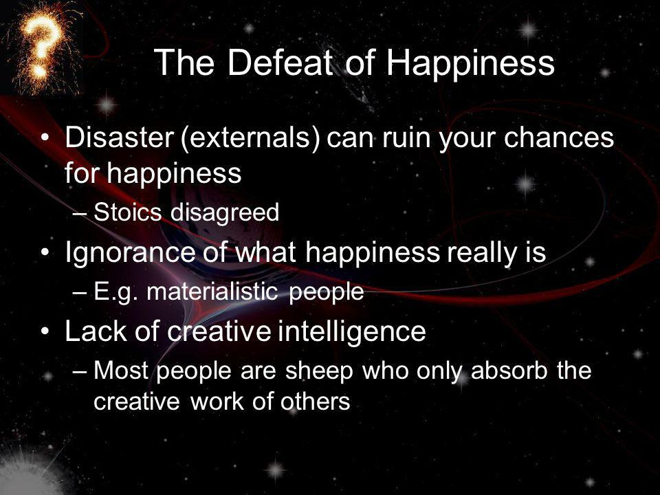 The Defeat of Happiness Disaster (externals) can ruin your chances for happiness –Stoics disagreed Ignorance of what happiness really is –E.g.