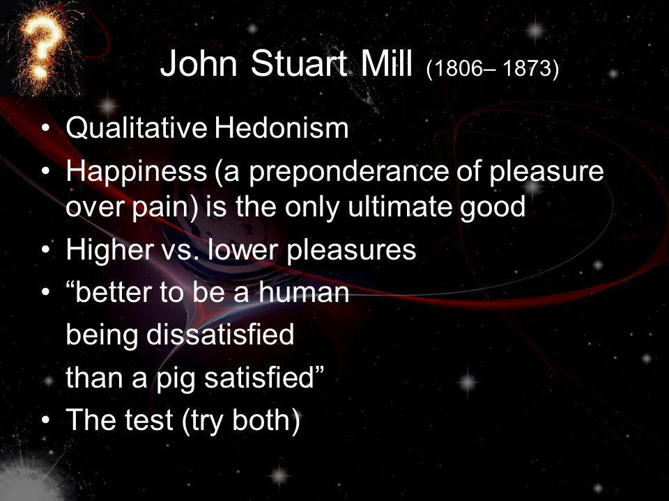 John Stuart Mill (1806– 1873) Qualitative Hedonism Happiness (a preponderance of pleasure over pain) is the only ultimate good Higher vs.
