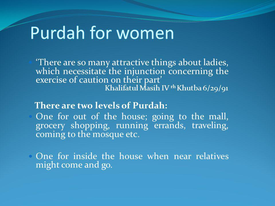 There are so many attractive things about ladies, which necessitate the injunction concerning the exercise of caution on their part Khalifatul Masih IV rh Khutba 6/29/91 There are two levels of Purdah: One for out of the house; going to the mall, grocery shopping, running errands, traveling, coming to the mosque etc.