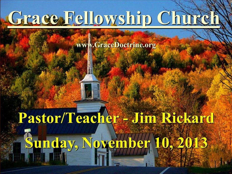 Grace Fellowship Church Pastor/Teacher - Jim Rickard www.GraceDoctrine.org Sunday, November 10, 2013