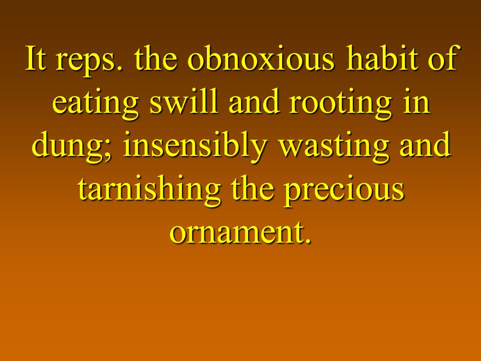 It reps. the obnoxious habit of eating swill and rooting in dung; insensibly wasting and tarnishing the precious ornament.