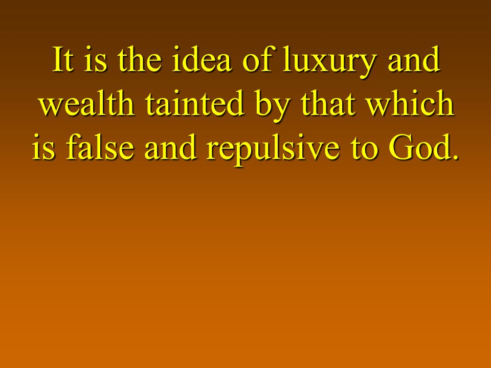 It is the idea of luxury and wealth tainted by that which is false and repulsive to God.