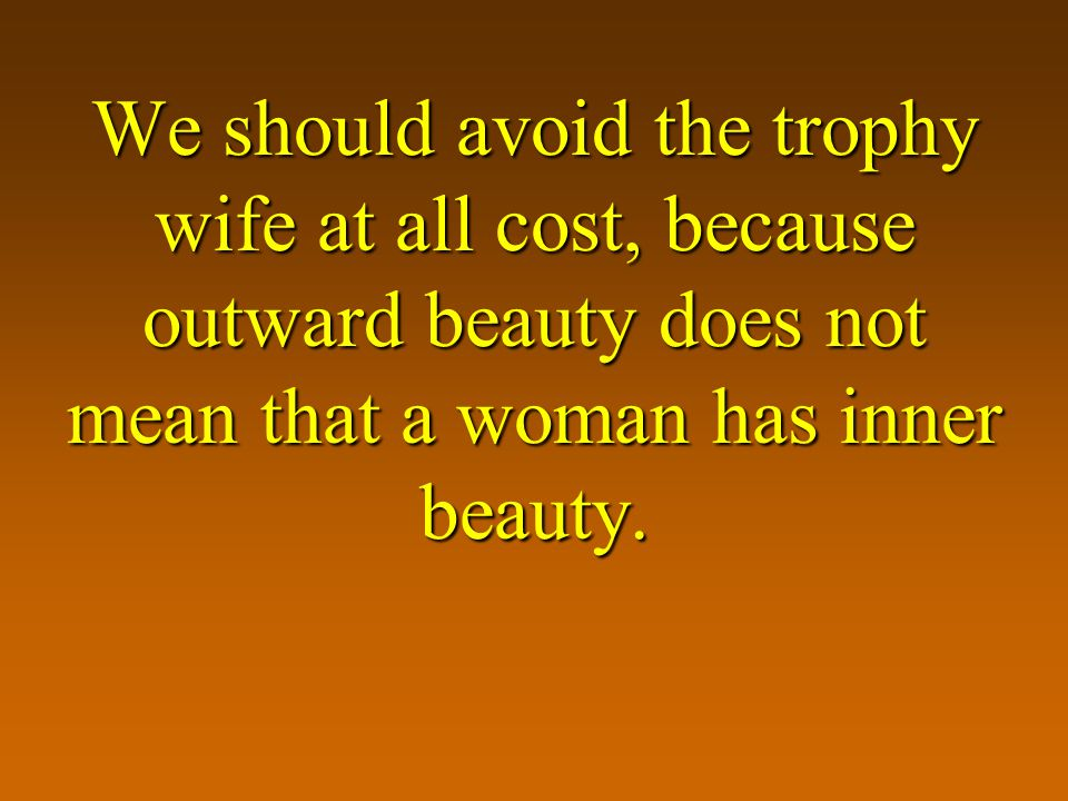 We should avoid the trophy wife at all cost, because outward beauty does not mean that a woman has inner beauty.