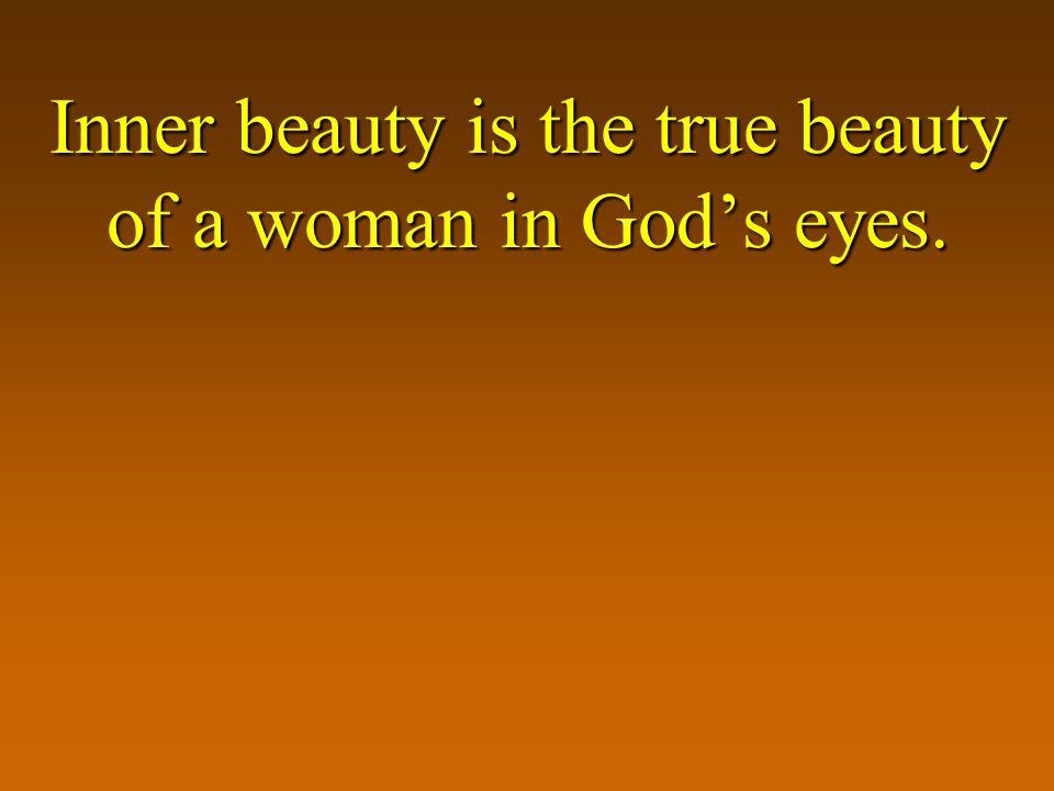 Inner beauty is the true beauty of a woman in Gods eyes.