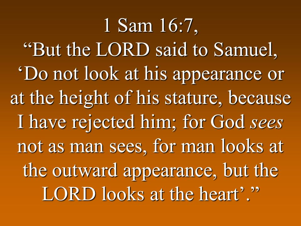 1 Sam 16:7, But the LORD said to Samuel, Do not look at his appearance or at the height of his stature, because I have rejected him; for God sees not