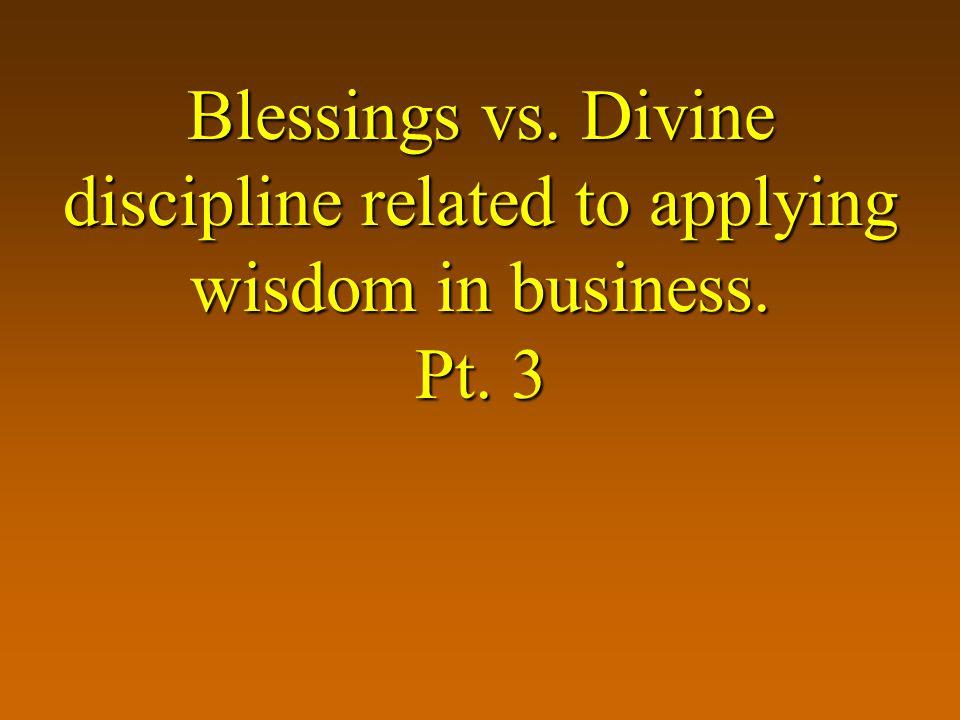 Blessings vs. Divine discipline related to applying wisdom in business. Pt. 3