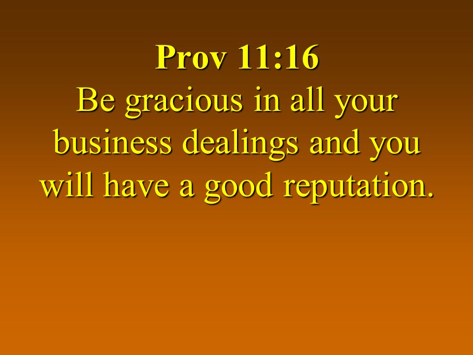 Prov 11:16 Be gracious in all your business dealings and you will have a good reputation.
