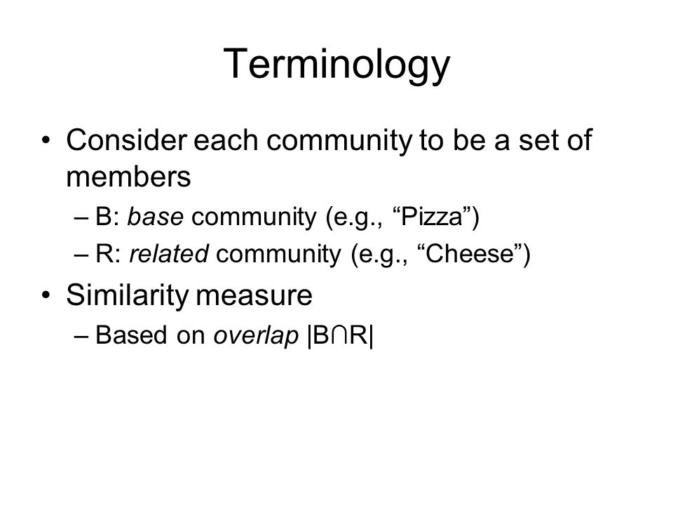 Terminology Consider each community to be a set of members –B: base community (e.g., Pizza) –R: related community (e.g., Cheese) Similarity measure –Based on overlap |BR|