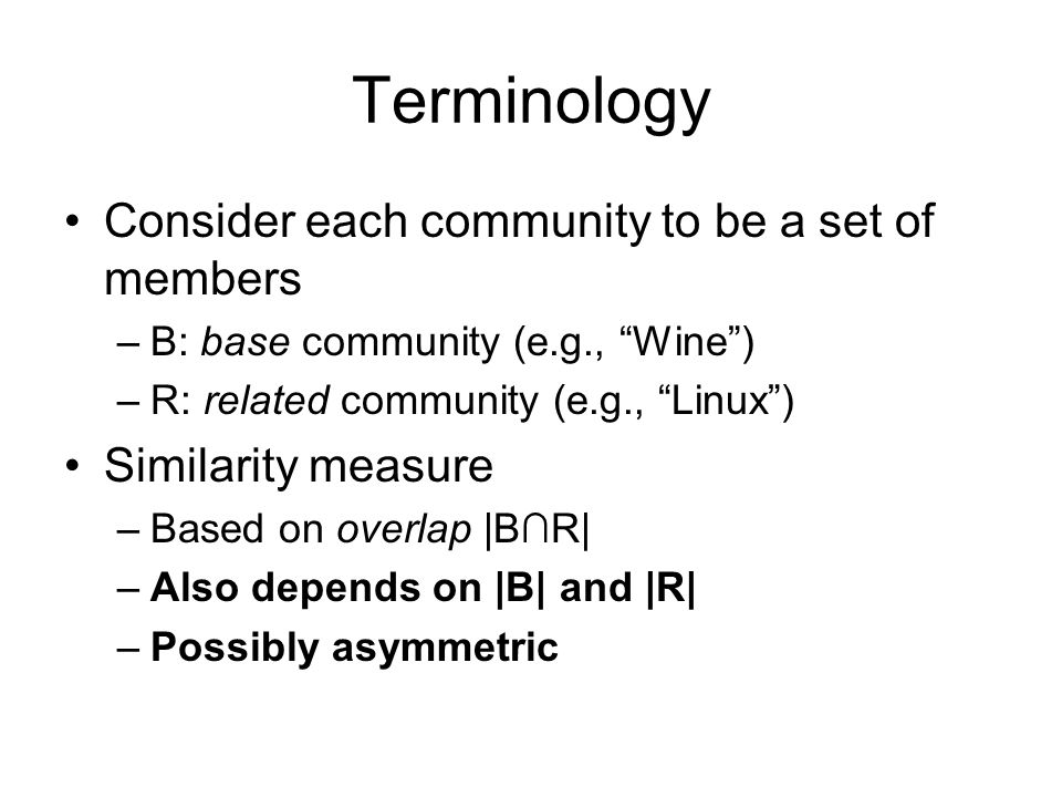 Terminology Consider each community to be a set of members –B: base community (e.g., Wine) –R: related community (e.g., Linux) Similarity measure –Based on overlap |BR| –Also depends on |B| and |R| –Possibly asymmetric