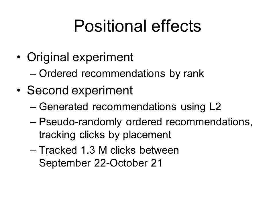 Positional effects Original experiment –Ordered recommendations by rank Second experiment –Generated recommendations using L2 –Pseudo-randomly ordered recommendations, tracking clicks by placement –Tracked 1.3 M clicks between September 22-October 21
